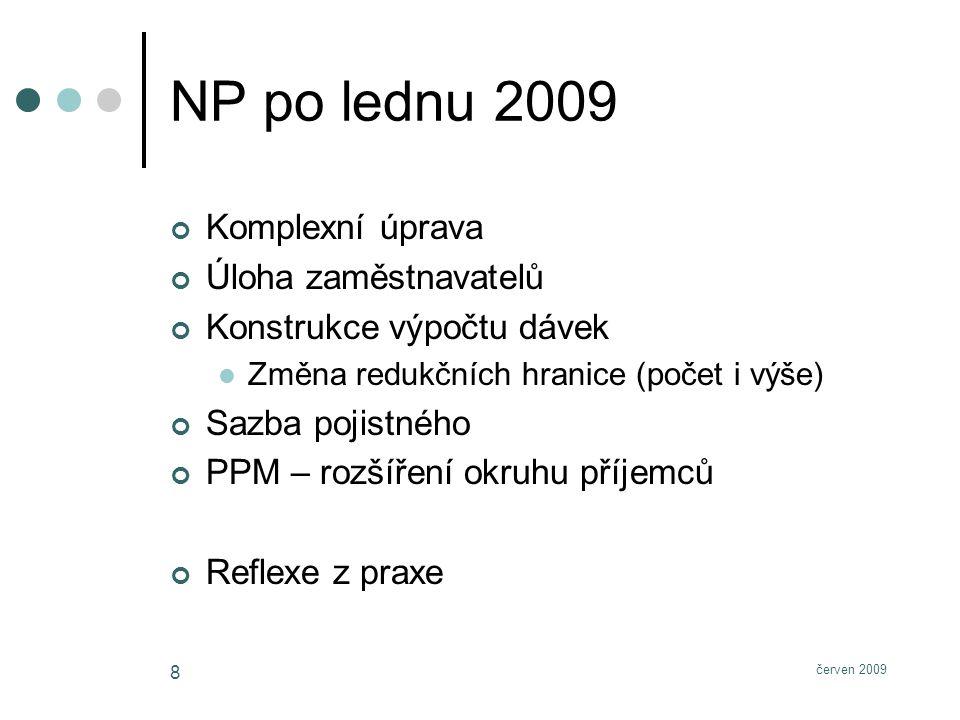 červen 2009 8 NP po lednu 2009 Komplexní úprava Úloha zaměstnavatelů Konstrukce výpočtu dávek Změna redukčních hranice (počet i výše) Sazba pojistného PPM – rozšíření okruhu příjemců Reflexe z praxe