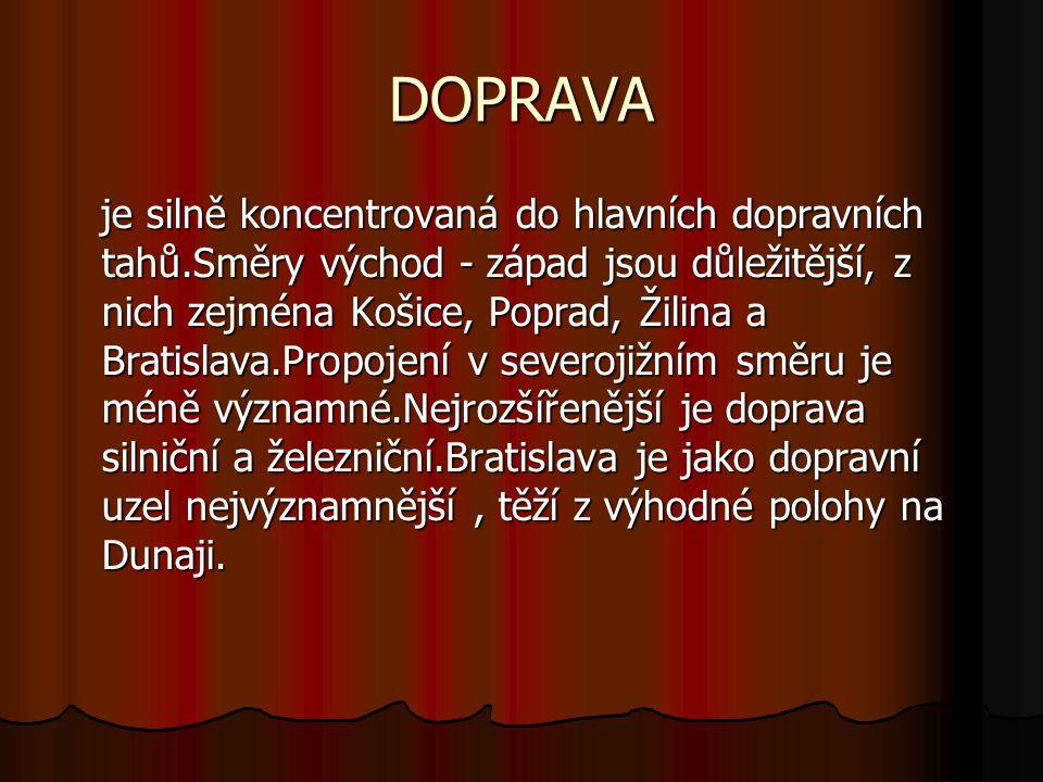DOPRAVA je silně koncentrovaná do hlavních dopravních tahů.Směry východ - západ jsou důležitější, z nich zejména Košice, Poprad, Žilina a Bratislava.Propojení v severojižním směru je méně významné.Nejrozšířenější je doprava silniční a železniční.Bratislava je jako dopravní uzel nejvýznamnější, těží z výhodné polohy na Dunaji.