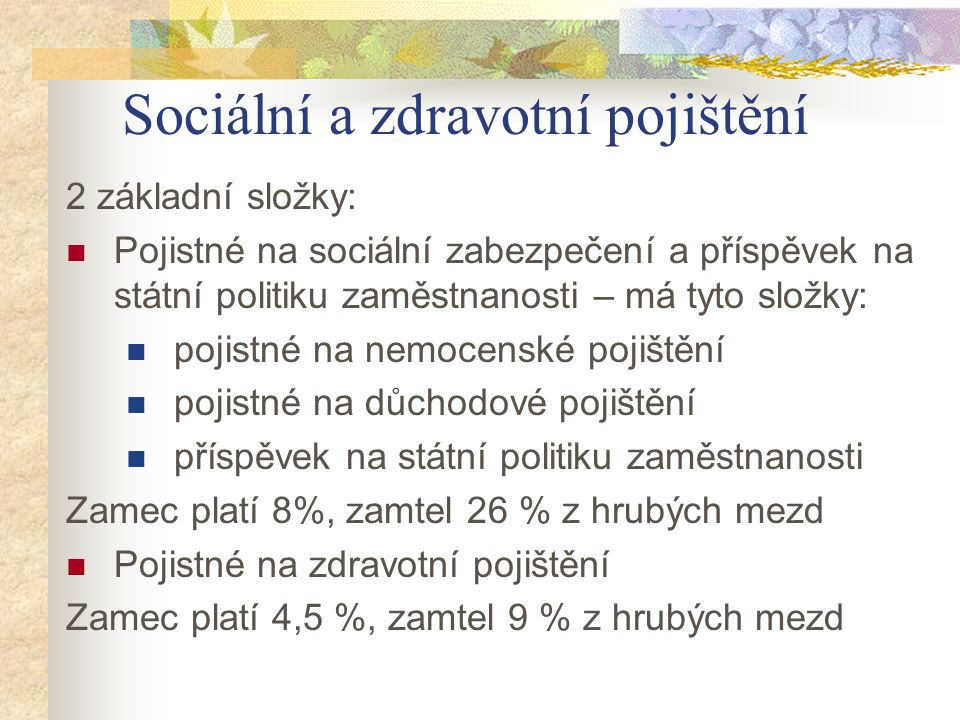 Sociální a zdravotní pojištění 2 základní složky: Pojistné na sociální zabezpečení a příspěvek na státní politiku zaměstnanosti – má tyto složky: poji