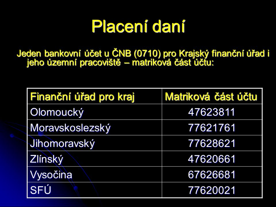 Placení daní Jeden bankovní účet u ČNB (0710) pro Krajský finanční úřad i jeho územní pracoviště – matriková část účtu: Finanční úřad pro kraj Matriková část účtu Olomoucký47623811 Moravskoslezský77621761 Jihomoravský77628621 Zlínský47620661 Vysočina67626681 SFÚ77620021