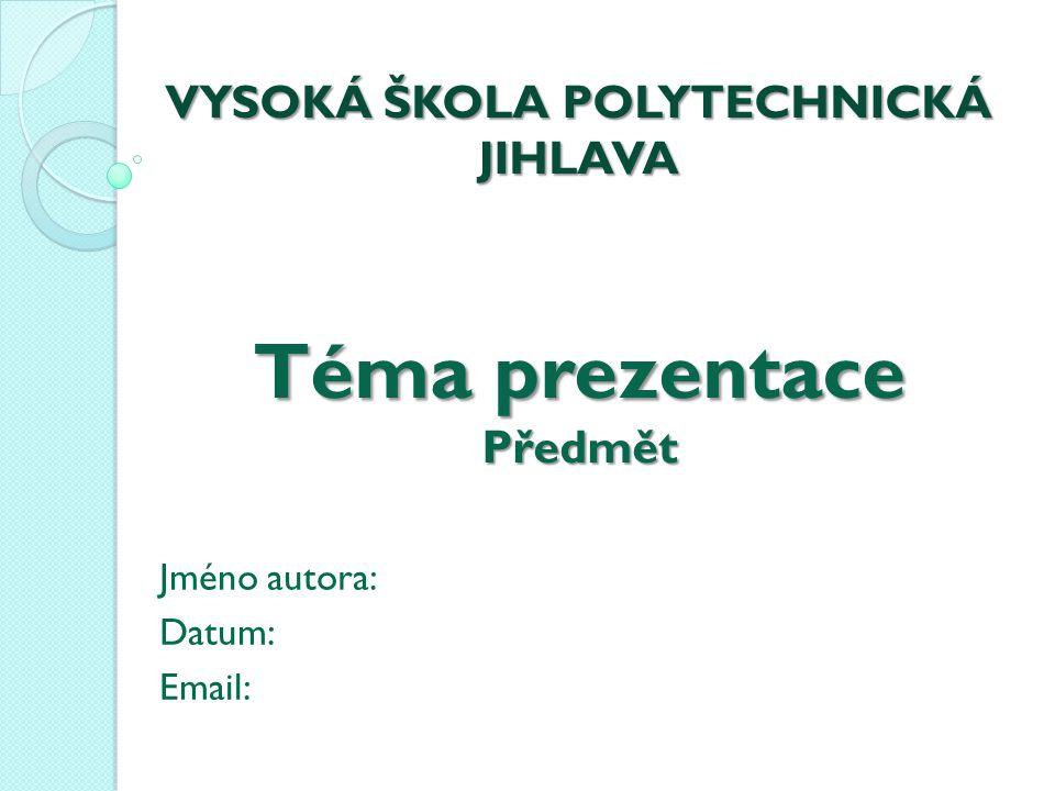 VYSOKÁ ŠKOLA POLYTECHNICKÁ JIHLAVA Téma prezentace Předmět Jméno autora: Datum: Email: