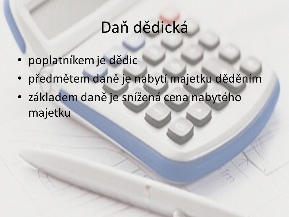 Daň dědická poplatníkem je dědic předmětem daně je nabytí majetku děděním základem daně je snížená cena nabytého majetku