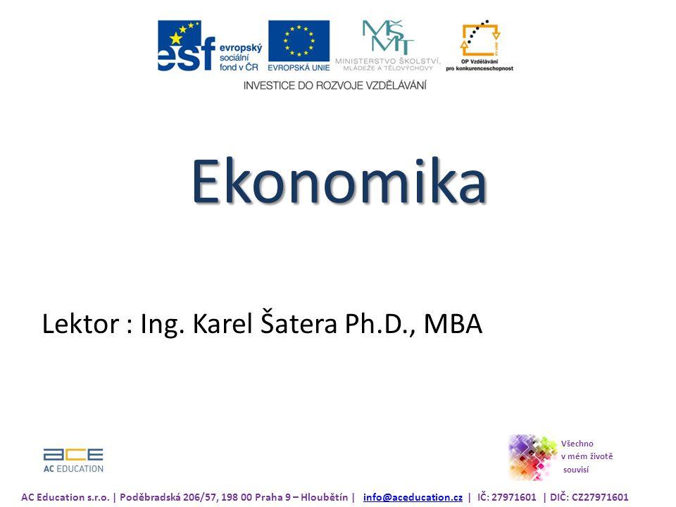 Ekonomika Lektor : Ing.Karel Šatera Ph.D., MBA AC Education s.r.o.