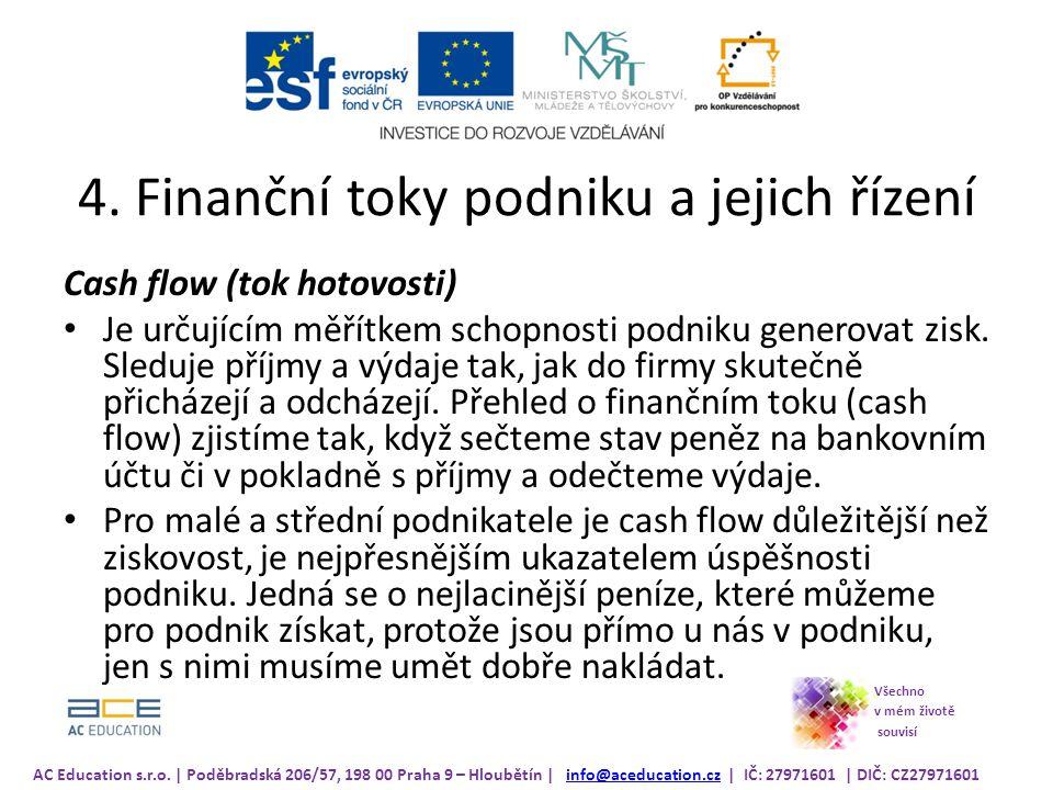 4. Finanční toky podniku a jejich řízení Cash flow (tok hotovosti) Je určujícím měřítkem schopnosti podniku generovat zisk. Sleduje příjmy a výdaje ta