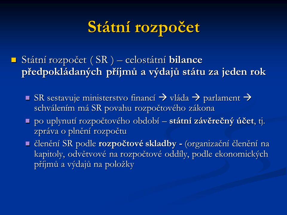 Státní rozpočet Státní rozpočet ( SR ) – celostátní bilance předpokládaných příjmů a výdajů státu za jeden rok Státní rozpočet ( SR ) – celostátní bilance předpokládaných příjmů a výdajů státu za jeden rok SR sestavuje ministerstvo financí  vláda  parlament  schválením má SR povahu rozpočtového zákona SR sestavuje ministerstvo financí  vláda  parlament  schválením má SR povahu rozpočtového zákona po uplynutí rozpočtového období – státní závěrečný účet, tj.