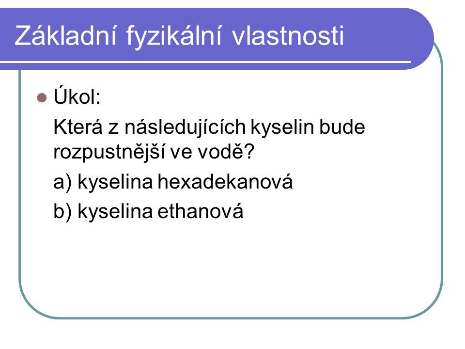 Základní fyzikální vlastnosti Úkol: Která z následujících kyselin bude rozpustnější ve vodě? a) kyselina hexadekanová b) kyselina ethanová