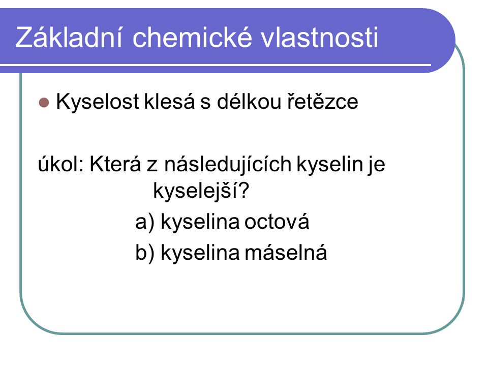 Základní chemické vlastnosti Kyselost klesá s délkou řetězce úkol: Která z následujících kyselin je kyselejší? a) kyselina octová b) kyselina máselná