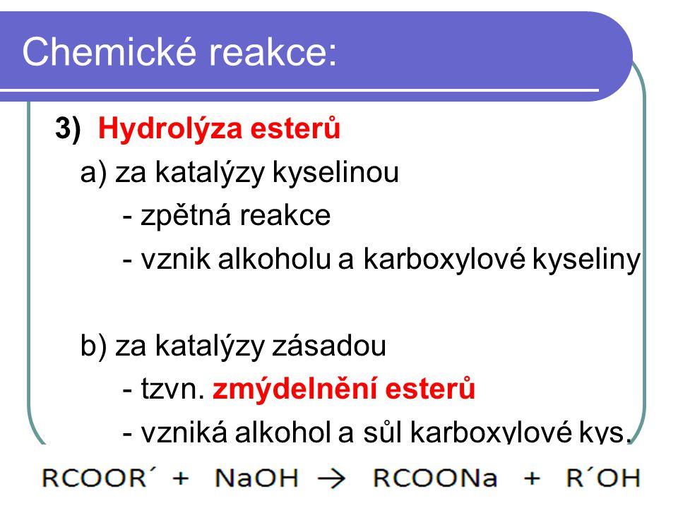 Chemické reakce: 3) Hydrolýza esterů a) za katalýzy kyselinou - zpětná reakce - vznik alkoholu a karboxylové kyseliny b) za katalýzy zásadou - tzvn. z