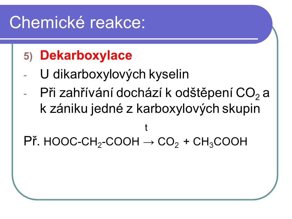 Chemické reakce: 5) Dekarboxylace - U dikarboxylových kyselin - Při zahřívání dochází k odštěpení CO 2 a k zániku jedné z karboxylových skupin t Př. H