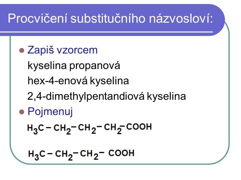 Procvičení substitučního názvosloví: Zapiš vzorcem kyselina propanová hex-4-enová kyselina 2,4-dimethylpentandiová kyselina Pojmenuj