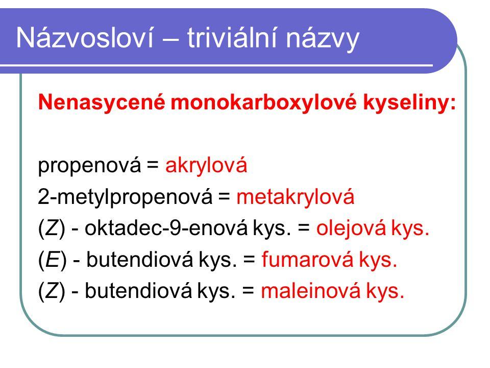 Názvosloví – triviální názvy Nenasycené monokarboxylové kyseliny: propenová = akrylová 2-metylpropenová = metakrylová (Z) - oktadec-9-enová kys. = ole
