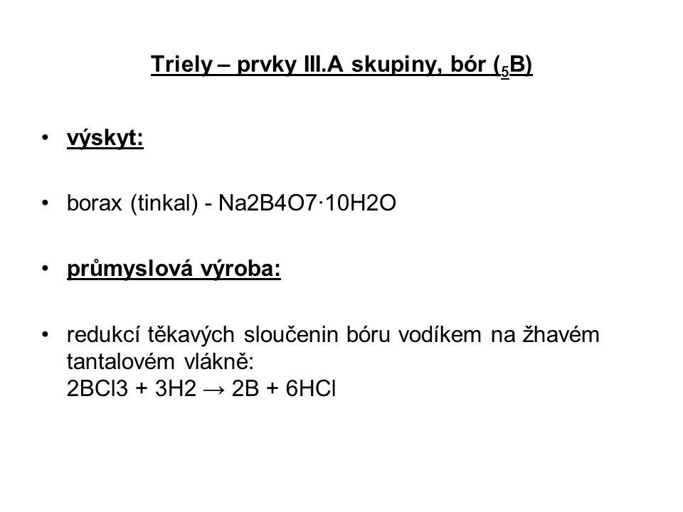 Triely – prvky III.A skupiny, bór ( 5 B) výskyt: borax (tinkal) - Na2B4O7·10H2O průmyslová výroba: redukcí těkavých sloučenin bóru vodíkem na žhavém t