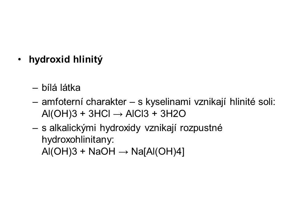 hydroxid hlinitý –bílá látka –amfoterní charakter – s kyselinami vznikají hlinité soli: Al(OH)3 + 3HCl → AlCl3 + 3H2O –s alkalickými hydroxidy vznikaj