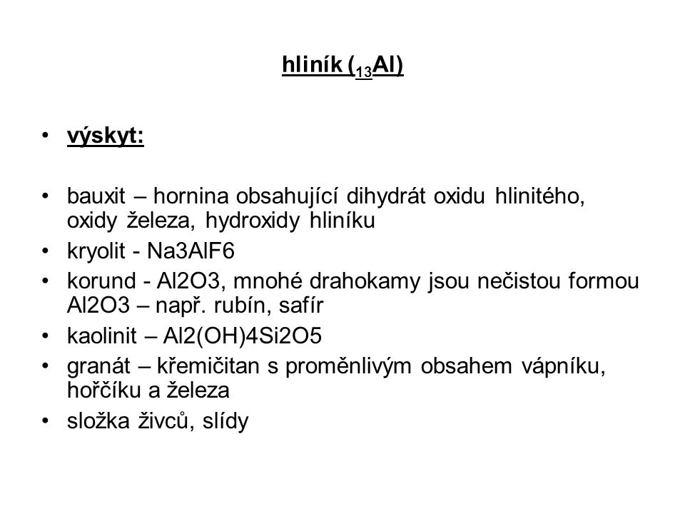 hliník ( 13 Al) výskyt: bauxit – hornina obsahující dihydrát oxidu hlinitého, oxidy železa, hydroxidy hliníku kryolit - Na3AlF6 korund - Al2O3, mnohé