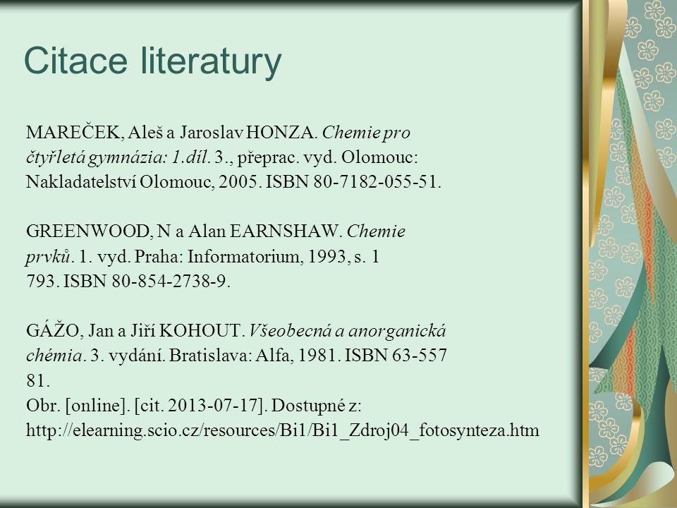 Citace literatury MAREČEK, Aleš a Jaroslav HONZA. Chemie pro čtyřletá gymnázia: 1.díl. 3., přeprac. vyd. Olomouc: Nakladatelství Olomouc, 2005. ISBN 8