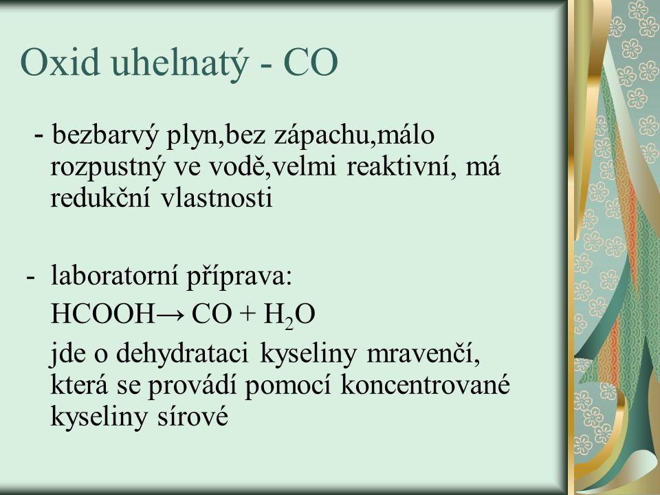 Oxid uhelnatý - CO - bezbarvý plyn,bez zápachu,málo rozpustný ve vodě,velmi reaktivní, má redukční vlastnosti -laboratorní příprava: HCOOH→ CO + H 2 O jde o dehydrataci kyseliny mravenčí, která se provádí pomocí koncentrované kyseliny sírové