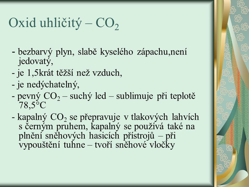 Oxid uhličitý – CO 2 - bezbarvý plyn, slabě kyselého zápachu,není jedovatý, - je 1,5krát těžší než vzduch, - je nedýchatelný, - pevný CO 2 – suchý led – sublimuje při teplotě 78,5°C - kapalný CO 2 se přepravuje v tlakových lahvích s černým pruhem, kapalný se používá také na plnění sněhových hasicích přístrojů – při vypouštění tuhne – tvoří sněhové vločky