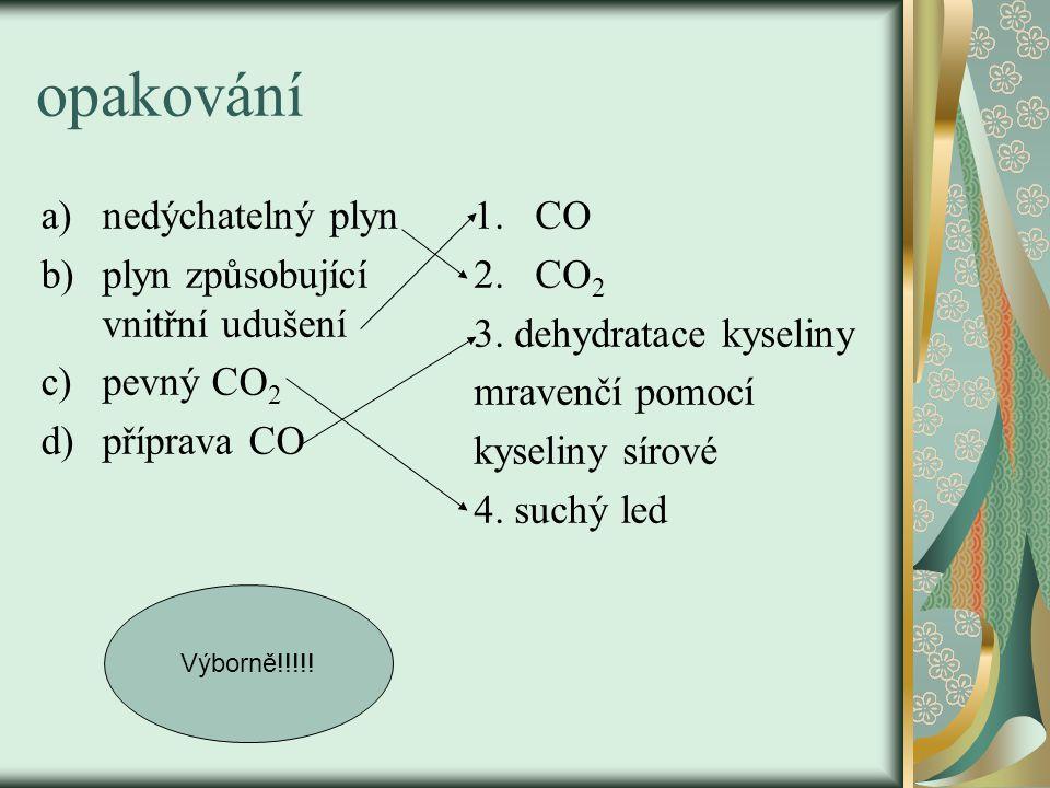 opakování a)nedýchatelný plyn b)plyn způsobující vnitřní udušení c)pevný CO 2 d)příprava CO 1.CO 2.CO 2 3. dehydratace kyseliny mravenčí pomocí kyseli