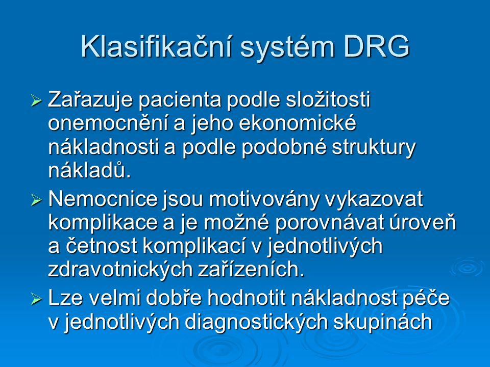 Klasifikační systém DRG  Zařazuje pacienta podle složitosti onemocnění a jeho ekonomické nákladnosti a podle podobné struktury nákladů.