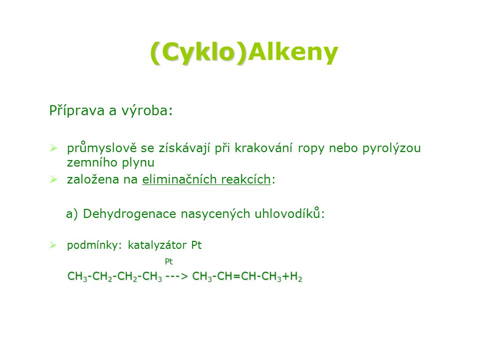 (Cyklo) (Cyklo)Alkeny Příprava a výroba:   průmyslově se získávají při krakování ropy nebo pyrolýzou zemního plynu   založena na eliminačních reakcích: a) Dehydrogenace nasycených uhlovodíků:   podmínky: katalyzátor Pt Pt Pt CH 3 -CH 2 -CH 2 -CH 3 ---> CH 3 -CH=CH-CH 3 +H 2 CH 3 -CH 2 -CH 2 -CH 3 ---> CH 3 -CH=CH-CH 3 +H 2