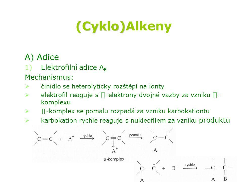 (Cyklo) (Cyklo)Alkeny A) Adice 1) 1)Elektrofilní adice A E Mechanismus:   činidlo se heterolyticky rozštěpí na ionty   elektrofil reaguje s ∏-elektrony dvojné vazby za vzniku ∏- komplexu   ∏-komplex se pomalu rozpadá za vzniku karbokationtu   karbokation rychle reaguje s nukleofilem za vzniku produktu