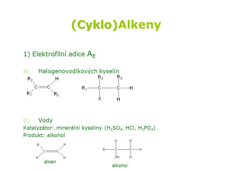 (Cyklo) (Cyklo)Alkeny 1) Elektrofilní adice A E a) a)Halogenovodíkových kyselin b) b)Vody Katalyzátor: minerální kyseliny (H 2 SO 4, HCl, H 3 PO 4 ) Produkt: alkohol H-X ---> alken hydrogenalkan H + + H 2 O ---> alken alkohol