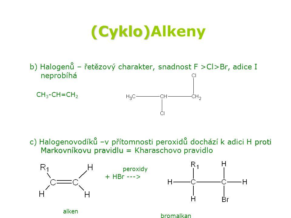 (Cyklo) (Cyklo)Alkeny b) Halogenů – řetězový charakter, snadnost F >Cl>Br, adice I neprobíhá CH 3 -CH=CH 2 proti Markovníkovu pravidlu = c) Halogenovodíků –v přítomnosti peroxidů dochází k adici H proti Markovníkovu pravidlu = Kharaschovo pravidlo UV + Cl 2 --> peroxidy + HBr ---> alken bromalkan