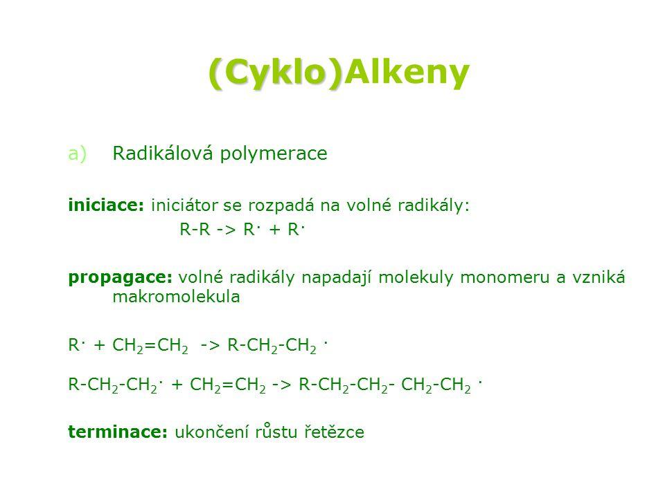 (Cyklo) (Cyklo)Alkeny a) a)Radikálová polymerace iniciace: iniciátor se rozpadá na volné radikály: R-R -> R· + R· propagace: volné radikály napadají molekuly monomeru a vzniká makromolekula R· + CH 2 =CH 2 -> R-CH 2 -CH 2 · R-CH 2 -CH 2 · + CH 2 =CH 2 -> R-CH 2 -CH 2 - CH 2 -CH 2 · terminace: ukončení růstu řetězce