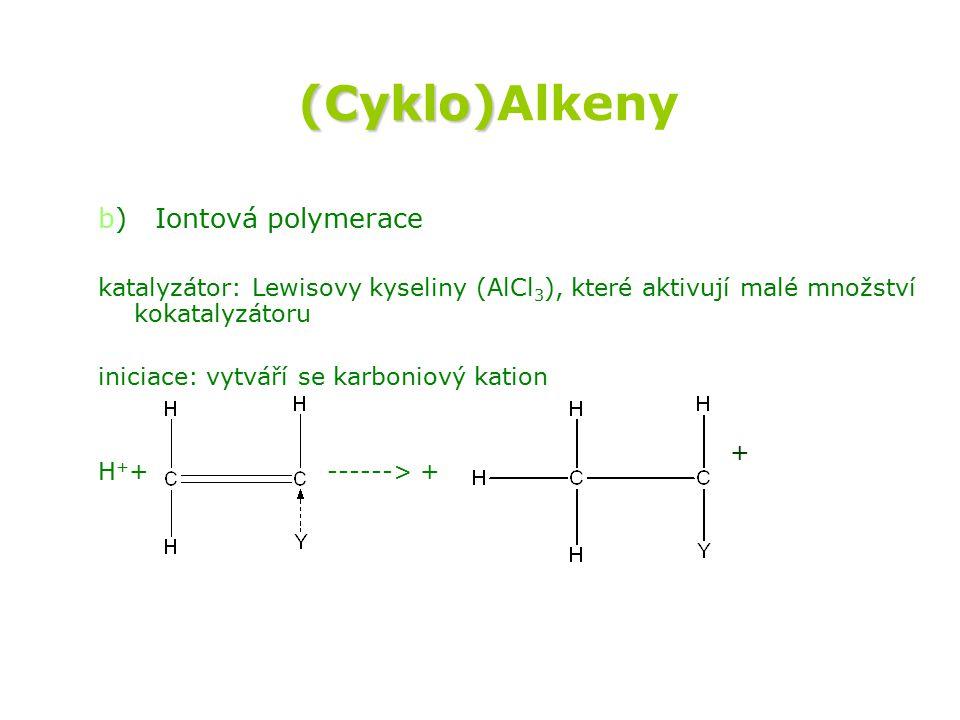(Cyklo) (Cyklo)Alkeny b) Iontová polymerace katalyzátor: Lewisovy kyseliny (AlCl 3 ), které aktivují malé množství kokatalyzátoru iniciace: vytváří se karboniový kation H + + ------> + +