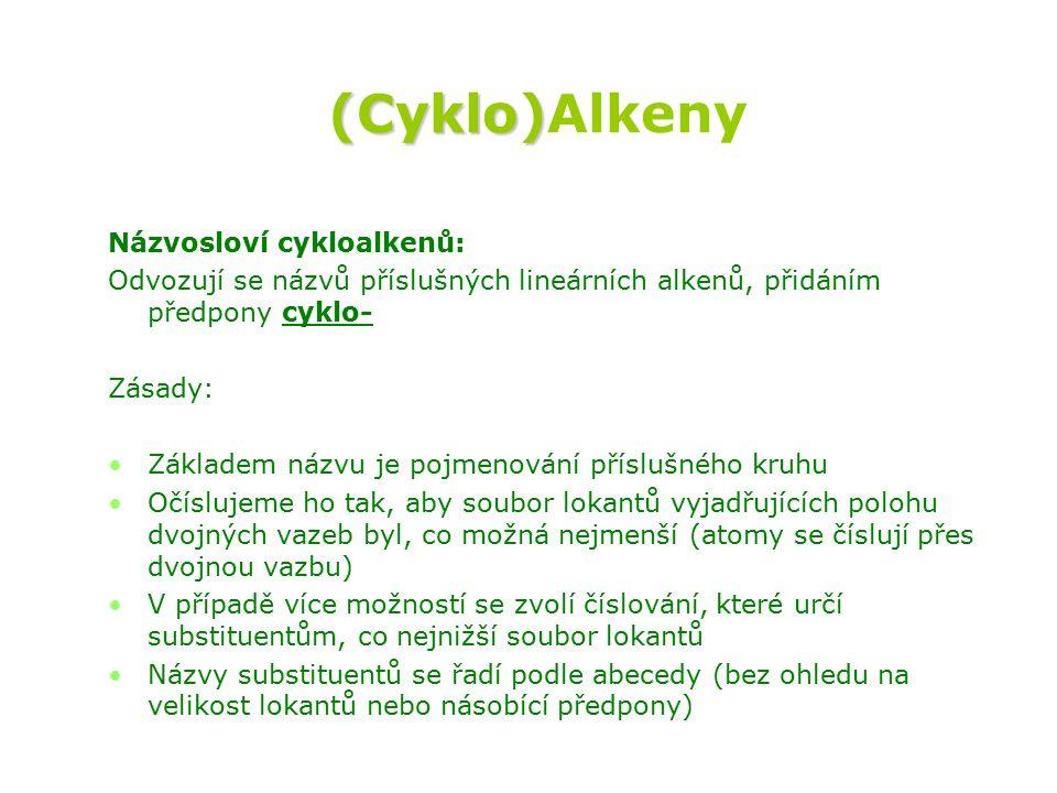 (Cyklo) (Cyklo)Alkeny Názvosloví cykloalkenů: Odvozují se názvů příslušných lineárních alkenů, přidáním předpony cyklo- Zásady: Základem názvu je pojmenování příslušného kruhu Očíslujeme ho tak, aby soubor lokantů vyjadřujících polohu dvojných vazeb byl, co možná nejmenší (atomy se číslují přes dvojnou vazbu) V případě více možností se zvolí číslování, které určí substituentům, co nejnižší soubor lokantů Názvy substituentů se řadí podle abecedy (bez ohledu na velikost lokantů nebo násobící předpony)
