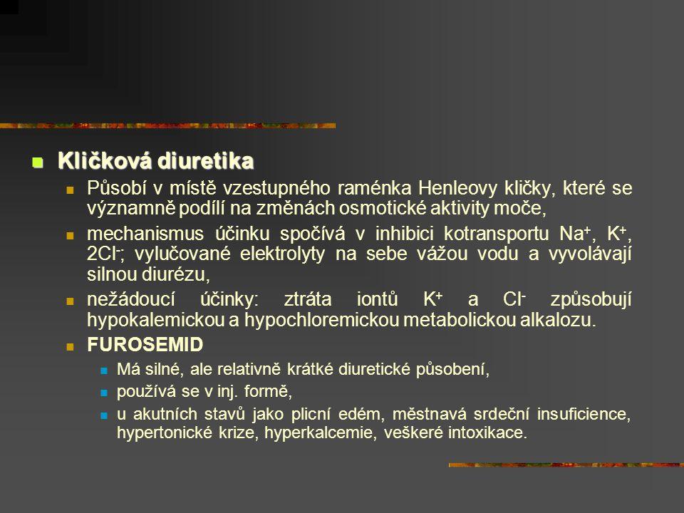 Kličková diuretika Kličková diuretika Působí v místě vzestupného raménka Henleovy kličky, které se významně podílí na změnách osmotické aktivity moče, mechanismus účinku spočívá v inhibici kotransportu Na +, K +, 2Cl - ; vylučované elektrolyty na sebe vážou vodu a vyvolávají silnou diurézu, nežádoucí účinky: ztráta iontů K + a Cl - způsobují hypokalemickou a hypochloremickou metabolickou alkalozu.