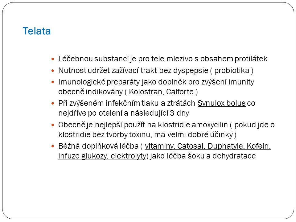 Telata Léčebnou substancí je pro tele mlezivo s obsahem protilátek Nutnost udržet zažívací trakt bez dyspepsie ( probiotika ) Imunologické preparáty jako doplněk pro zvýšení imunity obecně indikovány ( Kolostran, Calforte ) Při zvýšeném infekčním tlaku a ztrátách Synulox bolus co nejdříve po otelení a následující 3 dny Obecně je nejlepší použít na klostridie amoxycilin ( pokud jde o klostridie bez tvorby toxinu, má velmi dobré účinky ) Běžná doplňková léčba ( vitaminy, Catosal, Duphatyle, Kofein, infuze glukozy, elektrolyty) jako léčba šoku a dehydratace