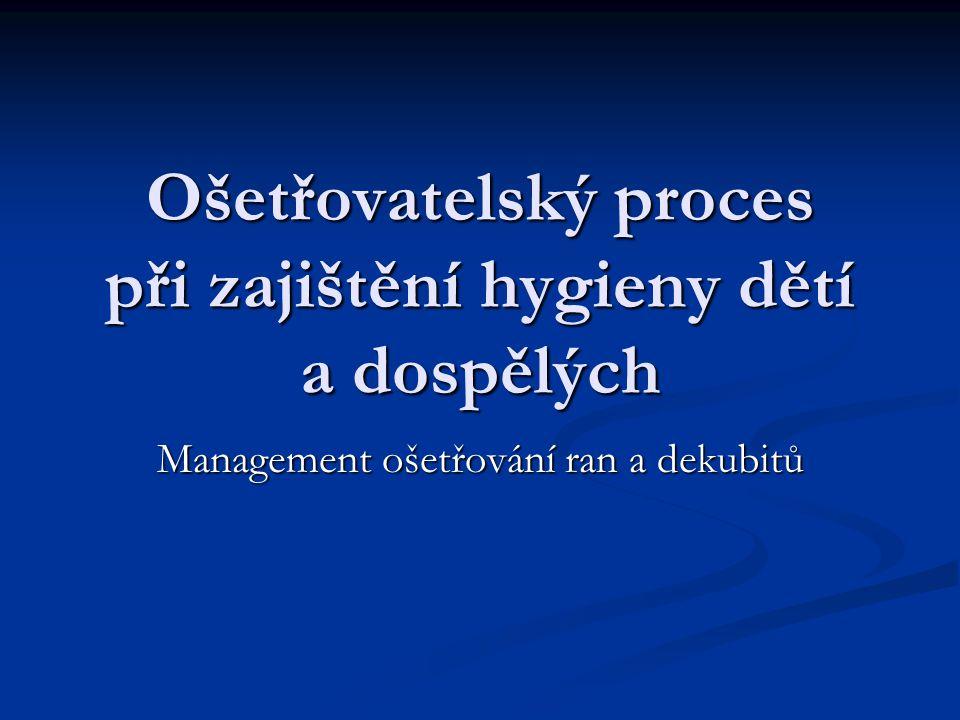 Ošetřovatelský proces při zajištění hygieny dětí a dospělých Management ošetřování ran a dekubitů