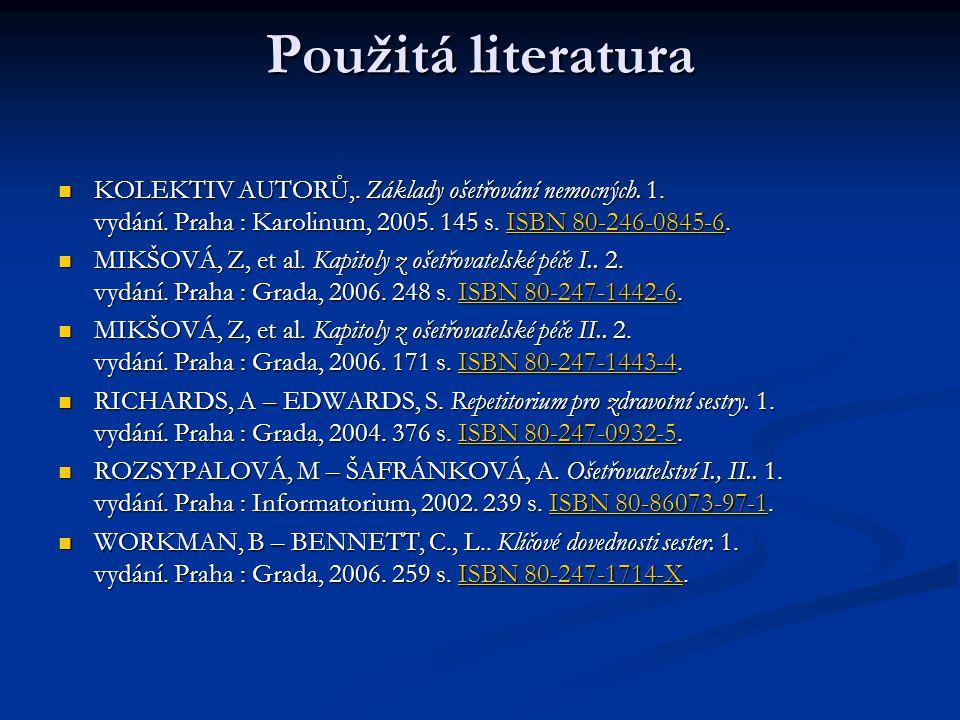 Použitá literatura KOLEKTIV AUTORŮ,. Základy ošetřování nemocných. 1. vydání. Praha : Karolinum, 2005. 145 s. ISBN 80-246-0845-6. KOLEKTIV AUTORŮ,. Zá