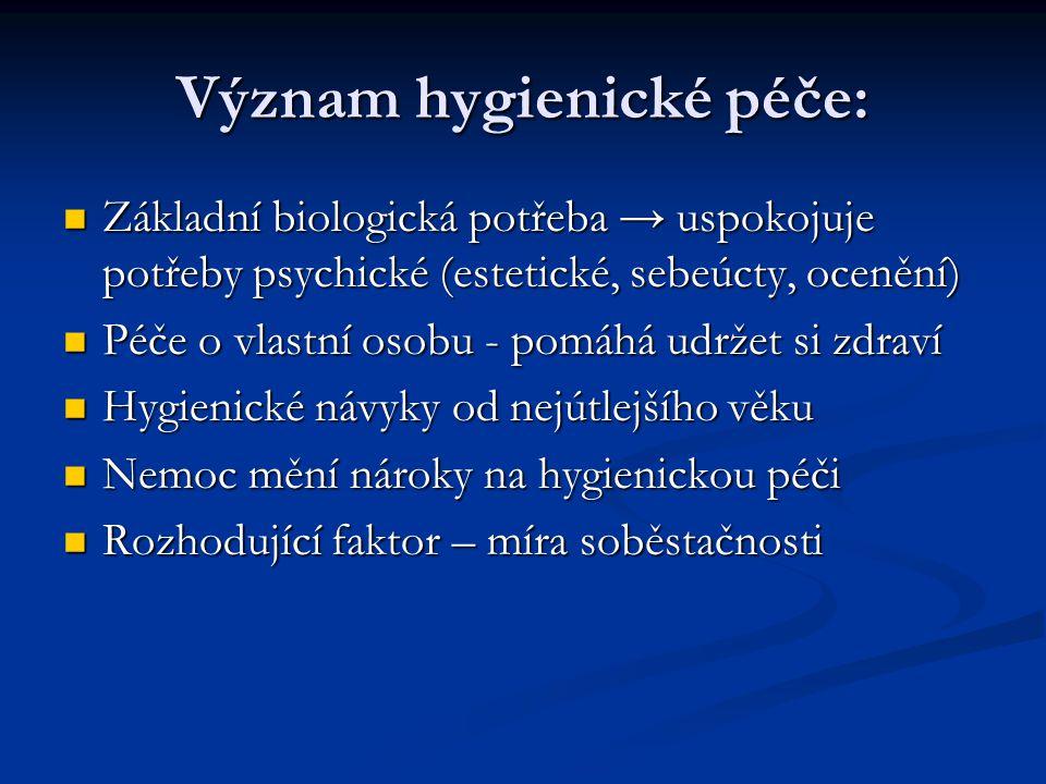 Význam hygienické péče: Základní biologická potřeba → uspokojuje potřeby psychické (estetické, sebeúcty, ocenění) Základní biologická potřeba → uspoko
