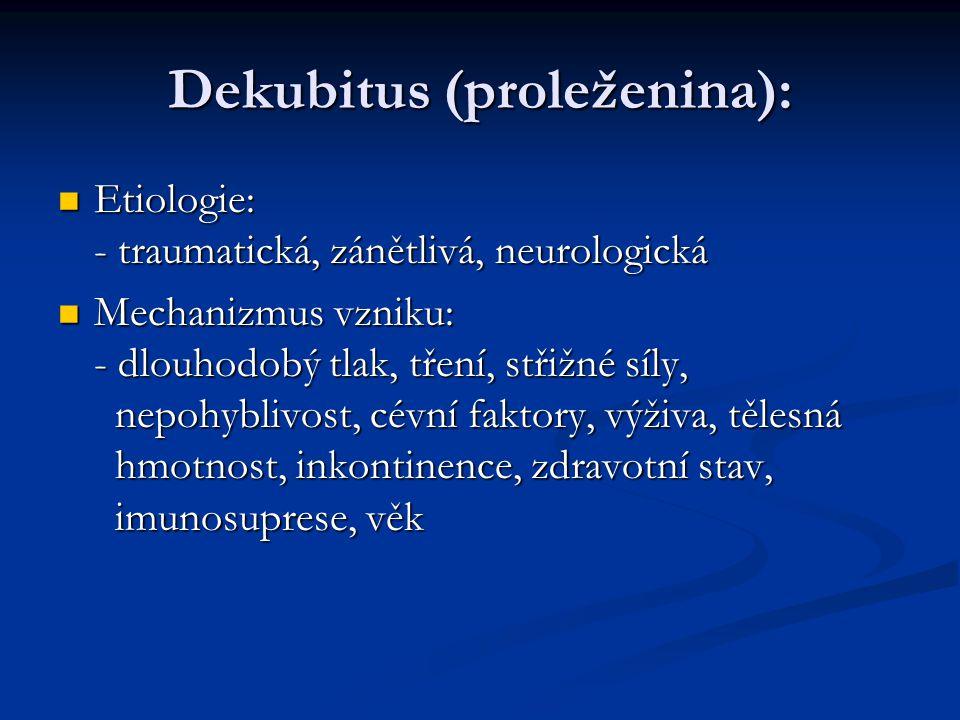 Dekubitus (proleženina): Etiologie: - traumatická, zánětlivá, neurologická Etiologie: - traumatická, zánětlivá, neurologická Mechanizmus vzniku: - dlo
