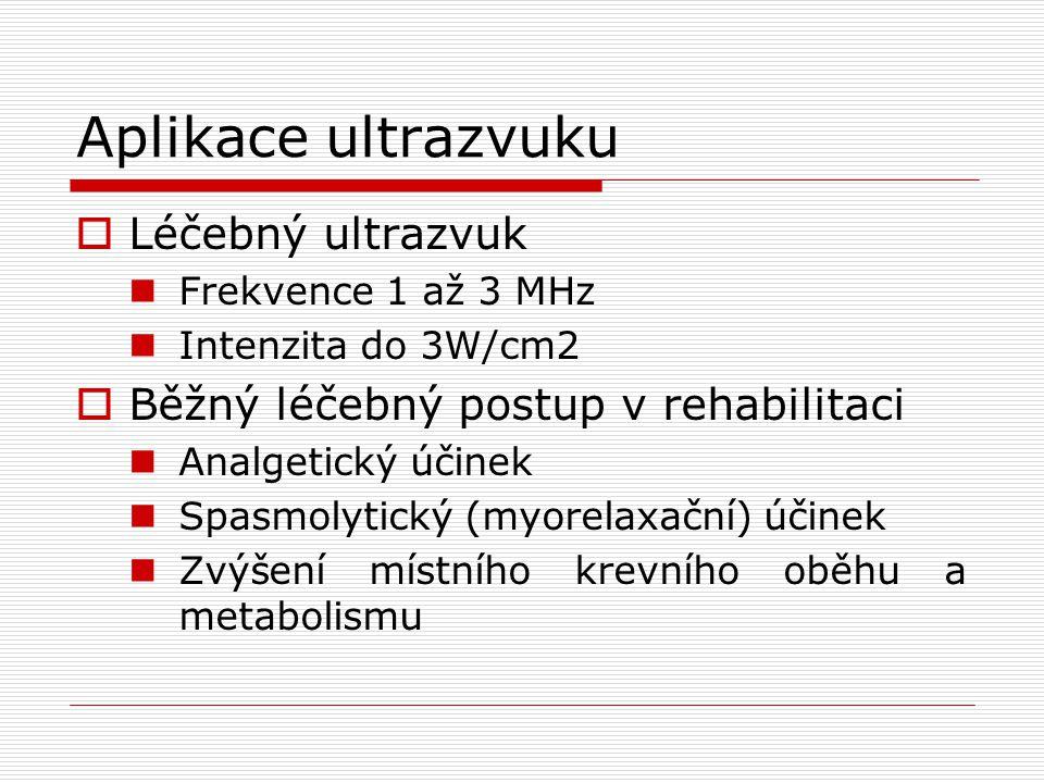 Aplikace ultrazvuku  Léčebný ultrazvuk Frekvence 1 až 3 MHz Intenzita do 3W/cm2  Běžný léčebný postup v rehabilitaci Analgetický účinek Spasmolytický (myorelaxační) účinek Zvýšení místního krevního oběhu a metabolismu