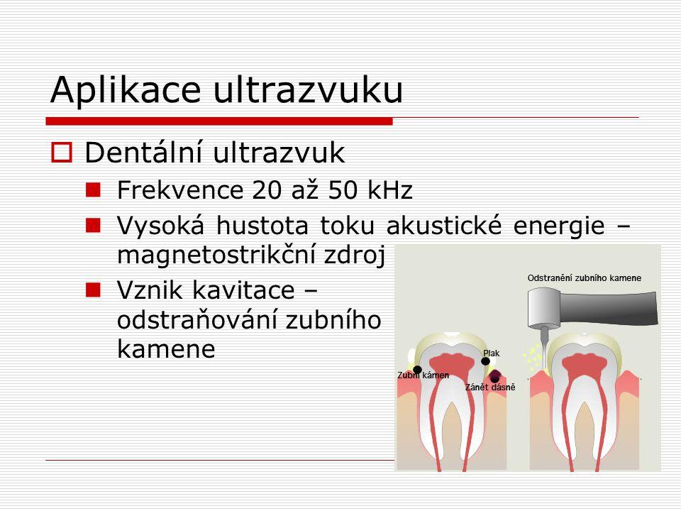 Aplikace ultrazvuku  Dentální ultrazvuk Frekvence 20 až 50 kHz Vysoká hustota toku akustické energie – magnetostrikční zdroj Vznik kavitace – odstraňování zubního kamene