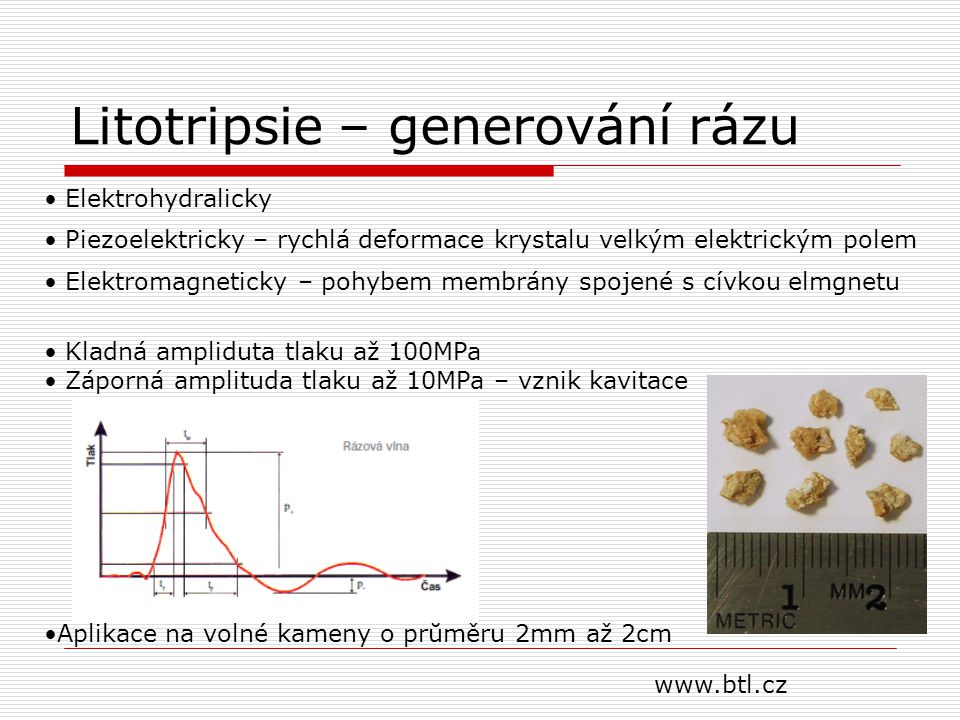 Litotripsie – generování rázu Elektrohydralicky Piezoelektricky – rychlá deformace krystalu velkým elektrickým polem Elektromagneticky – pohybem membrány spojené s cívkou elmgnetu Kladná ampliduta tlaku až 100MPa Záporná amplituda tlaku až 10MPa – vznik kavitace Aplikace na volné kameny o průměru 2mm až 2cm www.btl.cz