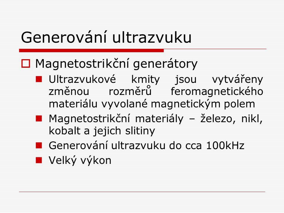 Generování ultrazvuku  Magnetostrikční generátory Ultrazvukové kmity jsou vytvářeny změnou rozměrů feromagnetického materiálu vyvolané magnetickým polem Magnetostrikční materiály – železo, nikl, kobalt a jejich slitiny Generování ultrazvuku do cca 100kHz Velký výkon