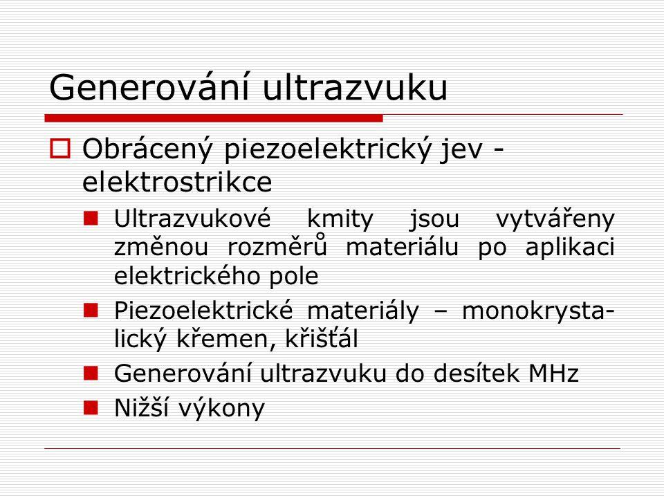 Generování ultrazvuku  Obrácený piezoelektrický jev - elektrostrikce Ultrazvukové kmity jsou vytvářeny změnou rozměrů materiálu po aplikaci elektrického pole Piezoelektrické materiály – monokrysta- lický křemen, křišťál Generování ultrazvuku do desítek MHz Nižší výkony