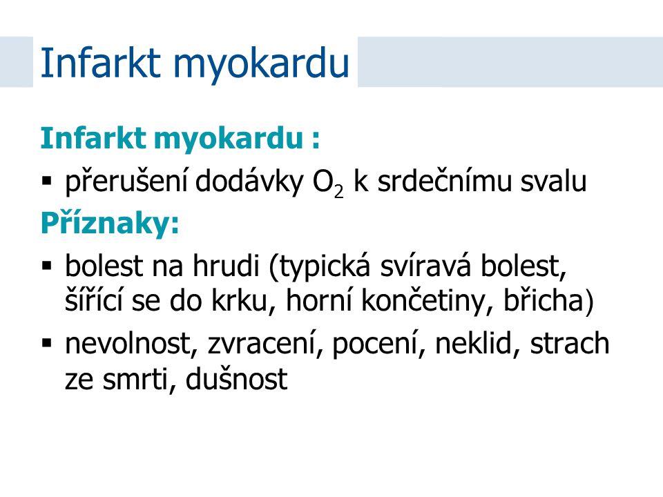 Infarkt myokardu :  přerušení dodávky O 2 k srdečnímu svalu Příznaky:  bolest na hrudi (typická svíravá bolest, šířící se do krku, horní končetiny,