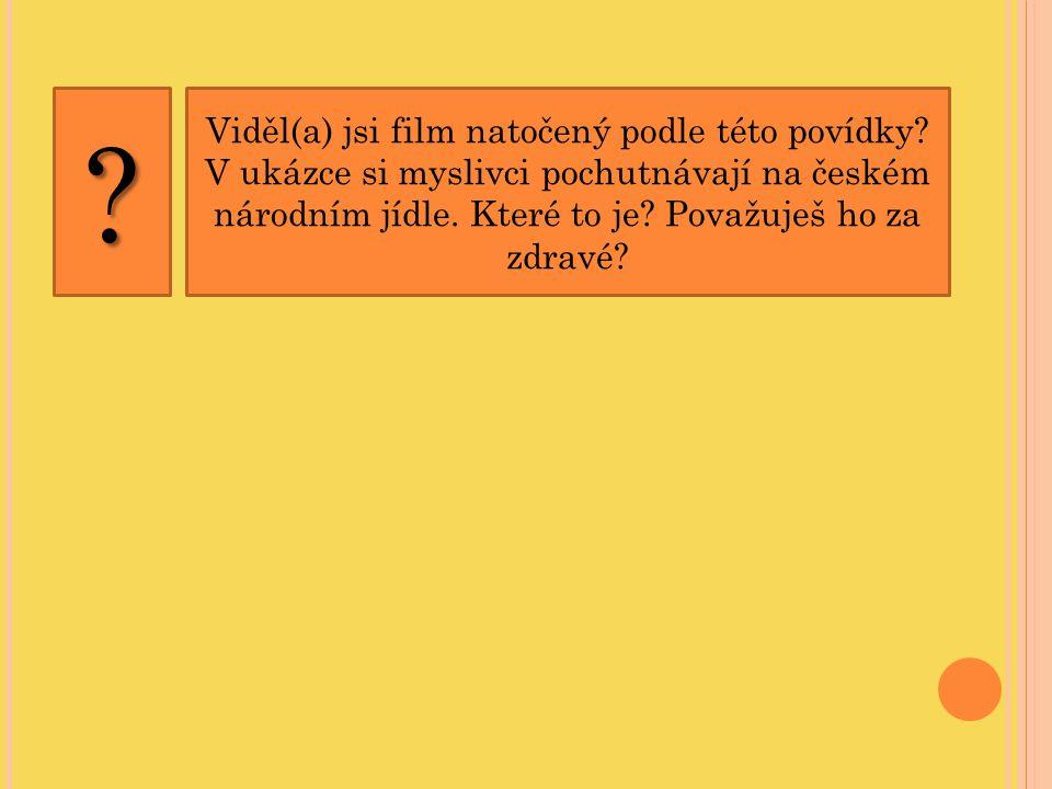 Viděl(a) jsi film natočený podle této povídky? V ukázce si myslivci pochutnávají na českém národním jídle. Které to je? Považuješ ho za zdravé??