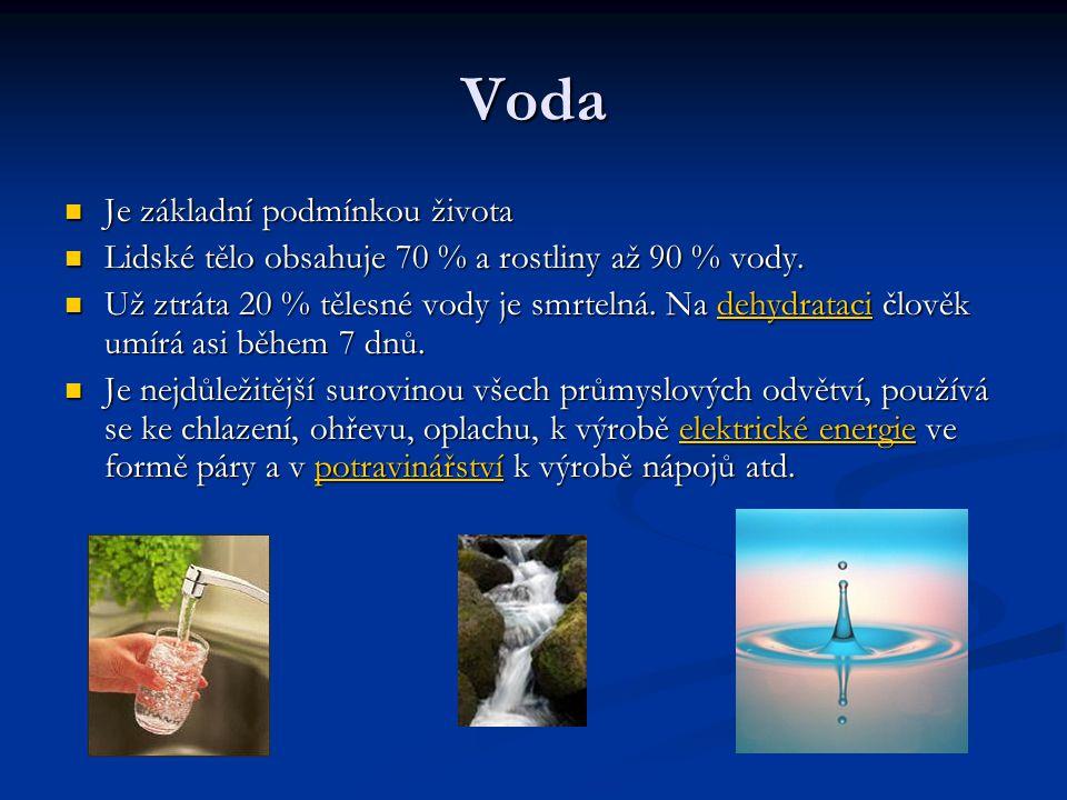 Voda Je základní podmínkou života Je základní podmínkou života Lidské tělo obsahuje 70 % a rostliny až 90 % vody. Lidské tělo obsahuje 70 % a rostliny
