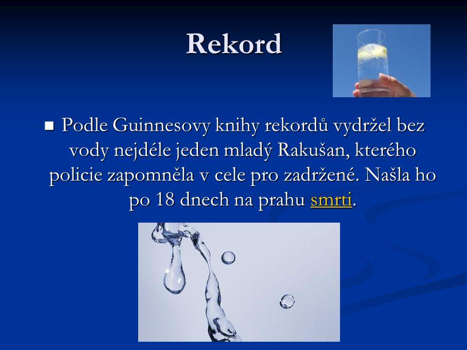 Rekord Podle Guinnesovy knihy rekordů vydržel bez vody nejdéle jeden mladý Rakušan, kterého policie zapomněla v cele pro zadržené. Našla ho po 18 dnec