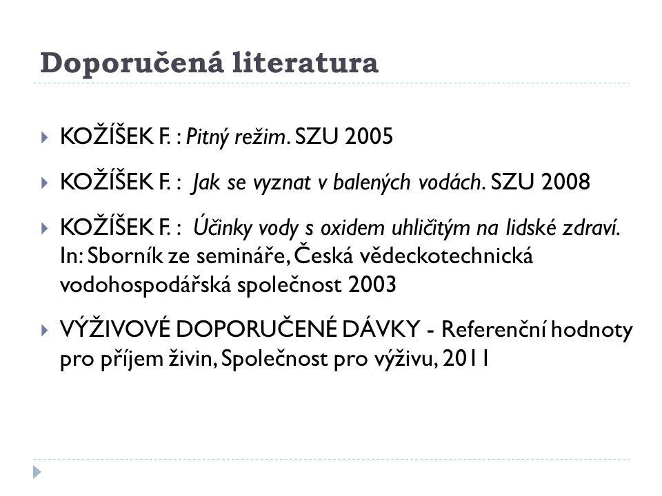Doporučená literatura  KOŽÍŠEK F. : Pitný režim. SZU 2005  KOŽÍŠEK F. : Jak se vyznat v balených vodách. SZU 2008  KOŽÍŠEK F. : Účinky vody s oxide