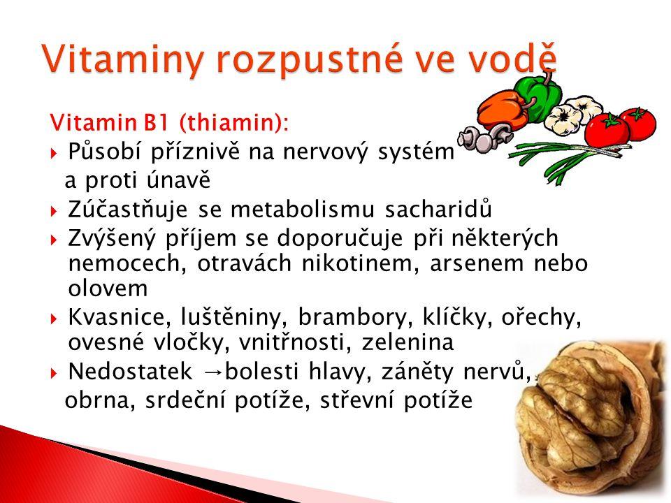 Vitamin B1 (thiamin):  Působí příznivě na nervový systém a proti únavě  Zúčastňuje se metabolismu sacharidů  Zvýšený příjem se doporučuje při některých nemocech, otravách nikotinem, arsenem nebo olovem  Kvasnice, luštěniny, brambory, klíčky, ořechy, ovesné vločky, vnitřnosti, zelenina  Nedostatek →bolesti hlavy, záněty nervů, obrna, srdeční potíže, střevní potíže
