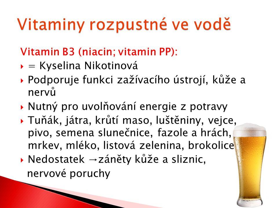 Vitamin B3 (niacin; vitamin PP):  = Kyselina Nikotinová  Podporuje funkci zažívacího ústrojí, kůže a nervů  Nutný pro uvolňování energie z potravy  Tuňák, játra, krůtí maso, luštěniny, vejce, pivo, semena slunečnice, fazole a hrách, mrkev, mléko, listová zelenina, brokolice  Nedostatek →záněty kůže a sliznic, nervové poruchy