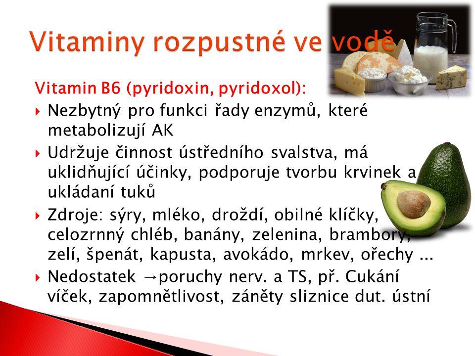 Vitamin B6 (pyridoxin, pyridoxol):  Nezbytný pro funkci řady enzymů, které metabolizují AK  Udržuje činnost ústředního svalstva, má uklidňující účinky, podporuje tvorbu krvinek a ukládaní tuků  Zdroje: sýry, mléko, droždí, obilné klíčky, celozrnný chléb, banány, zelenina, brambory, zelí, špenát, kapusta, avokádo, mrkev, ořechy...
