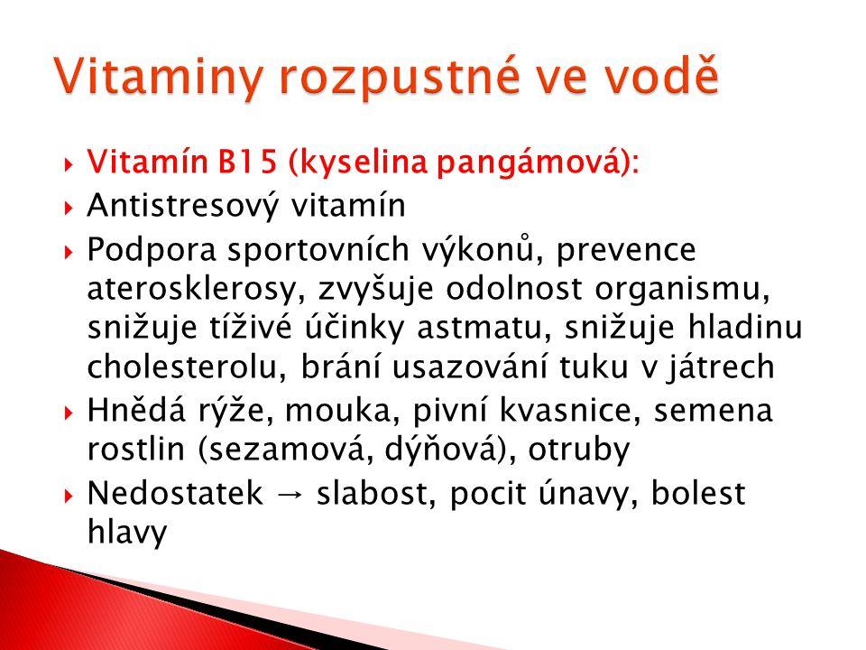  Vitamín B15 (kyselina pangámová):  Antistresový vitamín  Podpora sportovních výkonů, prevence aterosklerosy, zvyšuje odolnost organismu, snižuje t